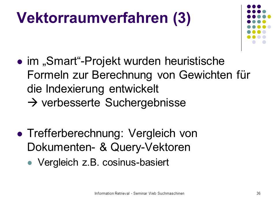 Information Retrieval - Seminar Web Suchmaschinen36 Vektorraumverfahren (3) im Smart-Projekt wurden heuristische Formeln zur Berechnung von Gewichten für die Indexierung entwickelt verbesserte Suchergebnisse Trefferberechnung: Vergleich von Dokumenten- & Query-Vektoren Vergleich z.B.