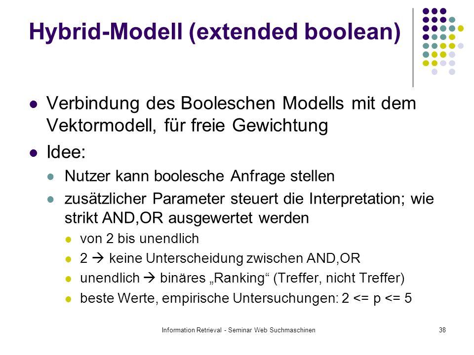 Information Retrieval - Seminar Web Suchmaschinen38 Hybrid-Modell (extended boolean) Verbindung des Booleschen Modells mit dem Vektormodell, für freie Gewichtung Idee: Nutzer kann boolesche Anfrage stellen zusätzlicher Parameter steuert die Interpretation; wie strikt AND,OR ausgewertet werden von 2 bis unendlich 2 keine Unterscheidung zwischen AND,OR unendlich binäres Ranking (Treffer, nicht Treffer) beste Werte, empirische Untersuchungen: 2 <= p <= 5