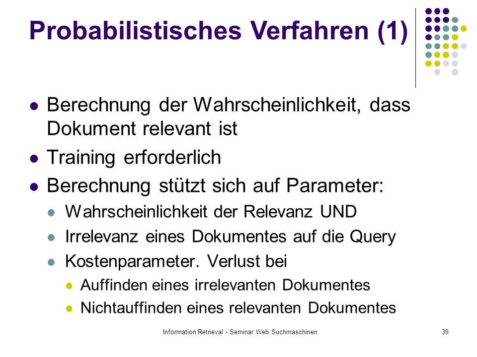 Information Retrieval - Seminar Web Suchmaschinen39 Berechnung der Wahrscheinlichkeit, dass Dokument relevant ist Training erforderlich Berechnung stützt sich auf Parameter: Wahrscheinlichkeit der Relevanz UND Irrelevanz eines Dokumentes auf die Query Kostenparameter.