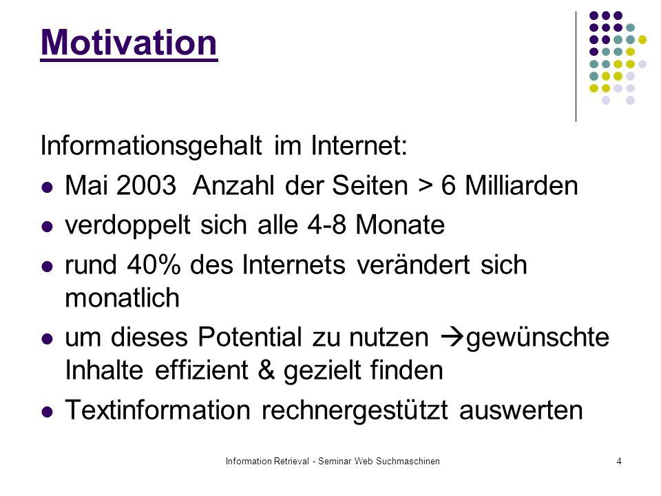 Information Retrieval - Seminar Web Suchmaschinen4 Informationsgehalt im Internet: Mai 2003 Anzahl der Seiten > 6 Milliarden verdoppelt sich alle 4-8 Monate rund 40% des Internets verändert sich monatlich um dieses Potential zu nutzen gewünschte Inhalte effizient & gezielt finden Textinformation rechnergestützt auswerten Motivation