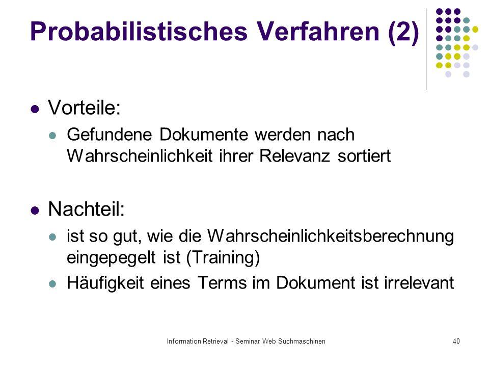 Information Retrieval - Seminar Web Suchmaschinen40 Probabilistisches Verfahren (2) Vorteile: Gefundene Dokumente werden nach Wahrscheinlichkeit ihrer