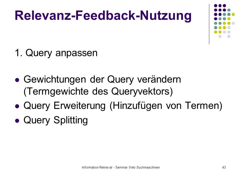 Information Retrieval - Seminar Web Suchmaschinen43 Relevanz-Feedback-Nutzung 1. Query anpassen Gewichtungen der Query verändern (Termgewichte des Que