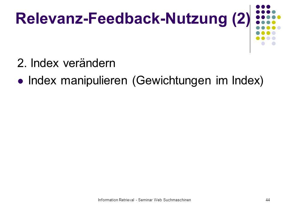 Information Retrieval - Seminar Web Suchmaschinen44 Relevanz-Feedback-Nutzung (2) 2. Index verändern Index manipulieren (Gewichtungen im Index)