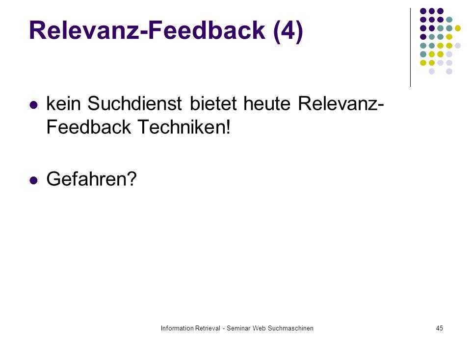 Information Retrieval - Seminar Web Suchmaschinen45 Relevanz-Feedback (4) kein Suchdienst bietet heute Relevanz- Feedback Techniken! Gefahren?