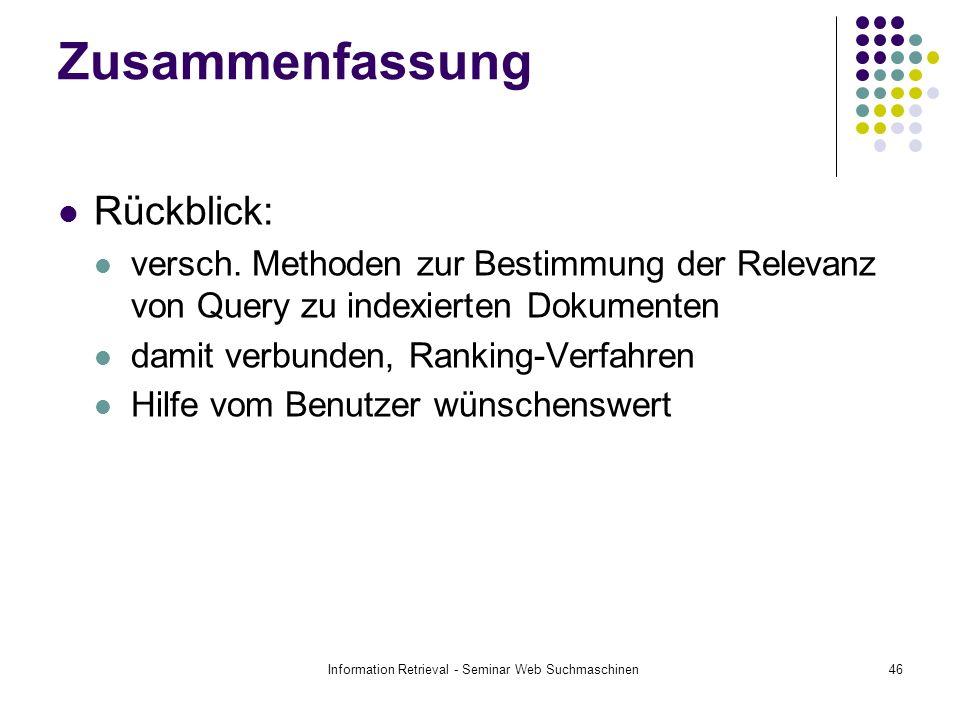 Information Retrieval - Seminar Web Suchmaschinen46 Zusammenfassung Rückblick: versch. Methoden zur Bestimmung der Relevanz von Query zu indexierten D