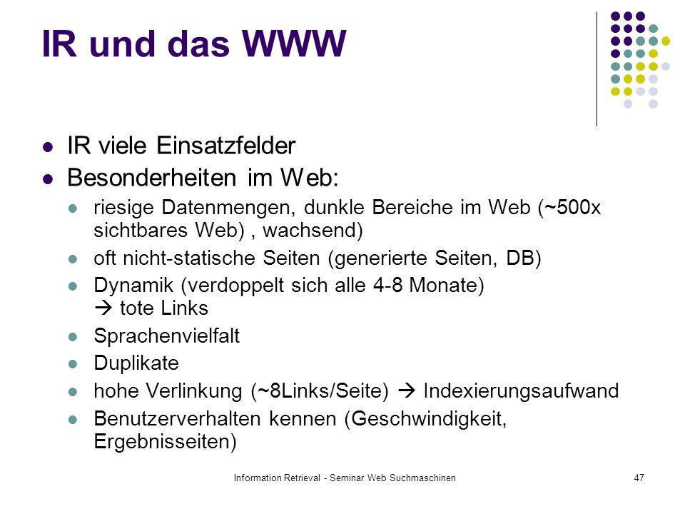 Information Retrieval - Seminar Web Suchmaschinen47 IR und das WWW IR viele Einsatzfelder Besonderheiten im Web: riesige Datenmengen, dunkle Bereiche im Web (~500x sichtbares Web), wachsend) oft nicht-statische Seiten (generierte Seiten, DB) Dynamik (verdoppelt sich alle 4-8 Monate) tote Links Sprachenvielfalt Duplikate hohe Verlinkung (~8Links/Seite) Indexierungsaufwand Benutzerverhalten kennen (Geschwindigkeit, Ergebnisseiten)