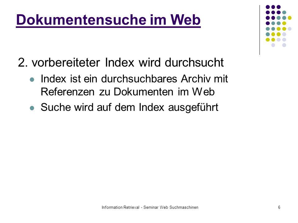 Information Retrieval - Seminar Web Suchmaschinen6 2. vorbereiteter Index wird durchsucht Index ist ein durchsuchbares Archiv mit Referenzen zu Dokume