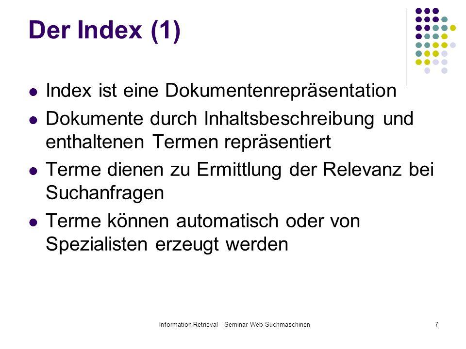 Information Retrieval - Seminar Web Suchmaschinen7 Der Index (1) Index ist eine Dokumentenrepräsentation Dokumente durch Inhaltsbeschreibung und enthaltenen Termen repräsentiert Terme dienen zu Ermittlung der Relevanz bei Suchanfragen Terme können automatisch oder von Spezialisten erzeugt werden