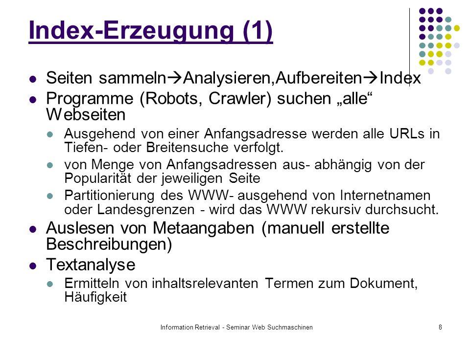 Information Retrieval - Seminar Web Suchmaschinen8 Index-Erzeugung (1) Seiten sammeln Analysieren,Aufbereiten Index Programme (Robots, Crawler) suchen alle Webseiten Ausgehend von einer Anfangsadresse werden alle URLs in Tiefen- oder Breitensuche verfolgt.