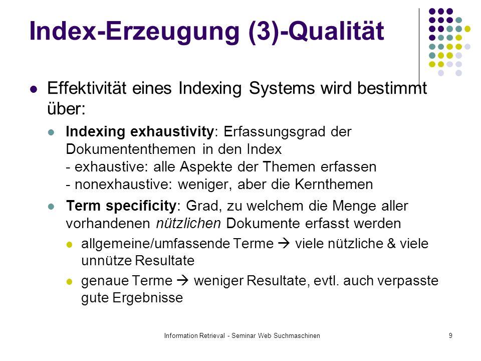 Information Retrieval - Seminar Web Suchmaschinen9 Index-Erzeugung (3)-Qualität Effektivität eines Indexing Systems wird bestimmt über: Indexing exhau