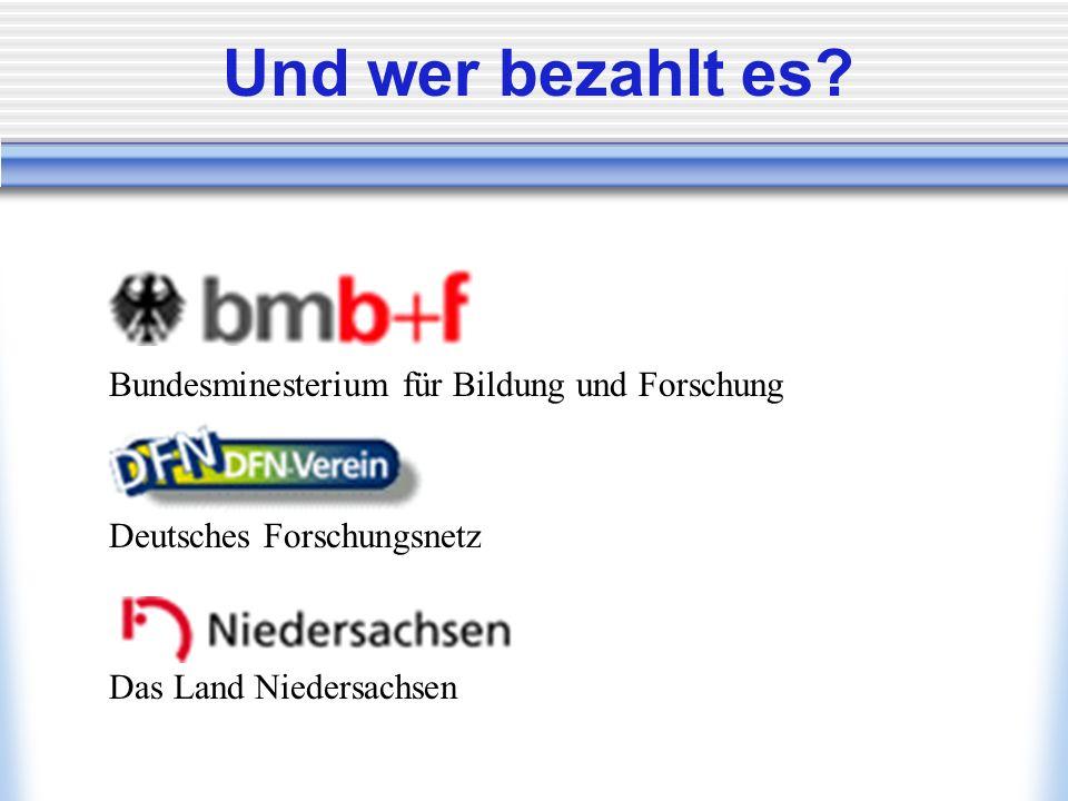 Und wer bezahlt es? Bundesminesterium für Bildung und Forschung Deutsches Forschungsnetz Das Land Niedersachsen