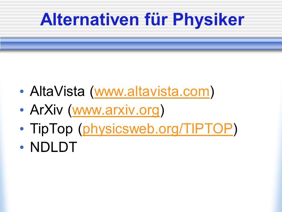 Alternativen für Physiker AltaVista (www.altavista.com)www.altavista.com ArXiv (www.arxiv.org)www.arxiv.org TipTop (physicsweb.org/TIPTOP)physicsweb.org/TIPTOP NDLDT