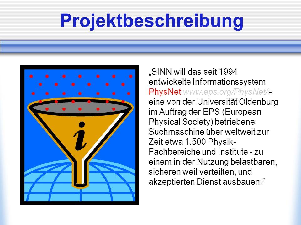 Projektbeschreibung SINN will das seit 1994 entwickelte Informationssystem PhysNet www.eps.org/PhysNet/ - eine von der Universität Oldenburg im Auftrag der EPS (European Physical Society) betriebene Suchmaschine über weltweit zur Zeit etwa 1.500 Physik- Fachbereiche und Institute - zu einem in der Nutzung belastbaren, sicheren weil verteilten, und akzeptierten Dienst ausbauen.