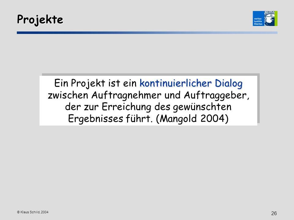 © Klaus Schild, 2004 26 Projekte kontinuierlicher Dialog Ein Projekt ist ein kontinuierlicher Dialog zwischen Auftragnehmer und Auftraggeber, der zur