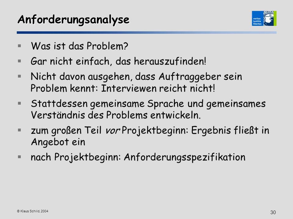 © Klaus Schild, 2004 30 Anforderungsanalyse Was ist das Problem? Gar nicht einfach, das herauszufinden! Nicht davon ausgehen, dass Auftraggeber sein P