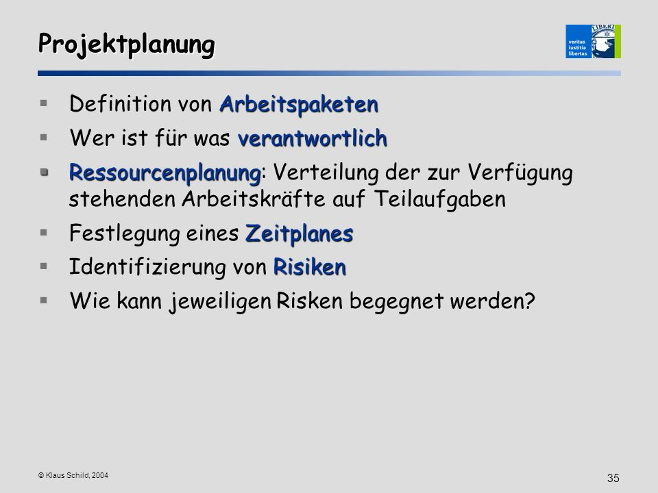© Klaus Schild, 2004 35 Projektplanung Arbeitspaketen Definition von Arbeitspaketen verantwortlich Wer ist für was verantwortlich Ressourcenplanung Re