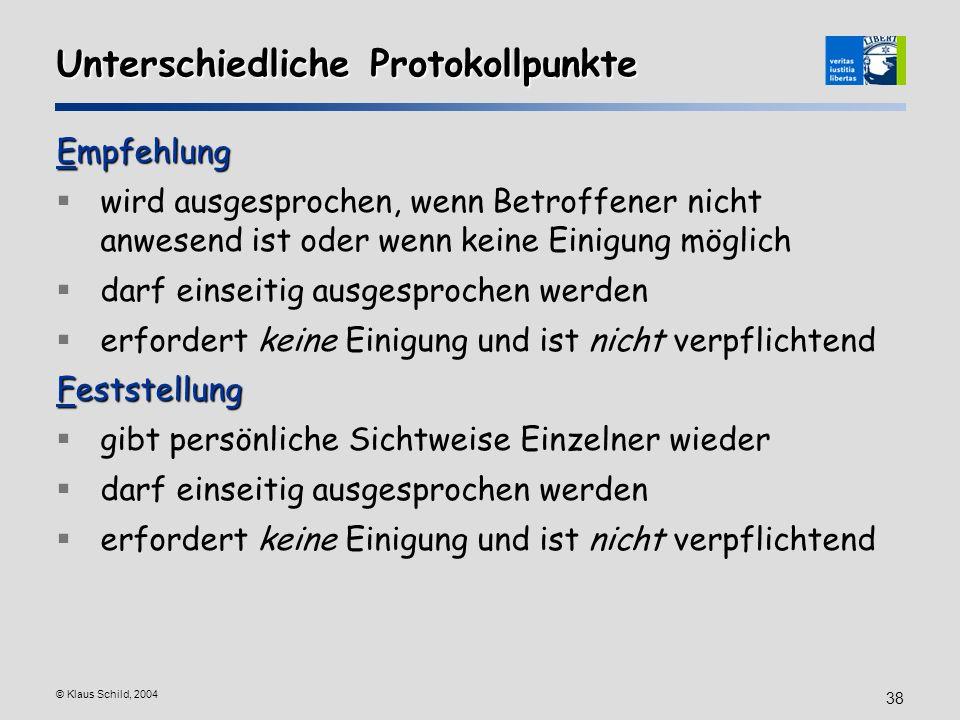 © Klaus Schild, 2004 38 Unterschiedliche Protokollpunkte Empfehlung wird ausgesprochen, wenn Betroffener nicht anwesend ist oder wenn keine Einigung m