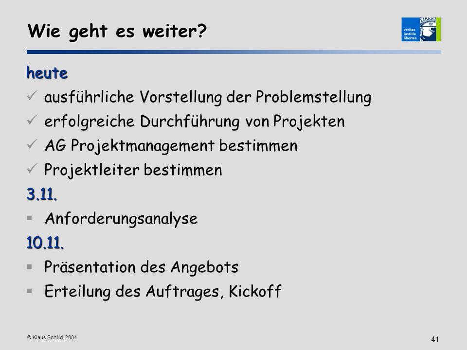 © Klaus Schild, 2004 41 Wie geht es weiter? heute ausführliche Vorstellung der Problemstellung erfolgreiche Durchführung von Projekten AG Projektmanag