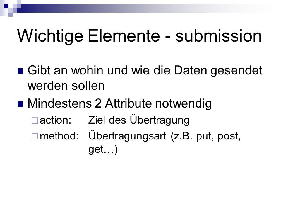 Wichtige Elemente - submission Gibt an wohin und wie die Daten gesendet werden sollen Mindestens 2 Attribute notwendig action: Ziel des Übertragung me