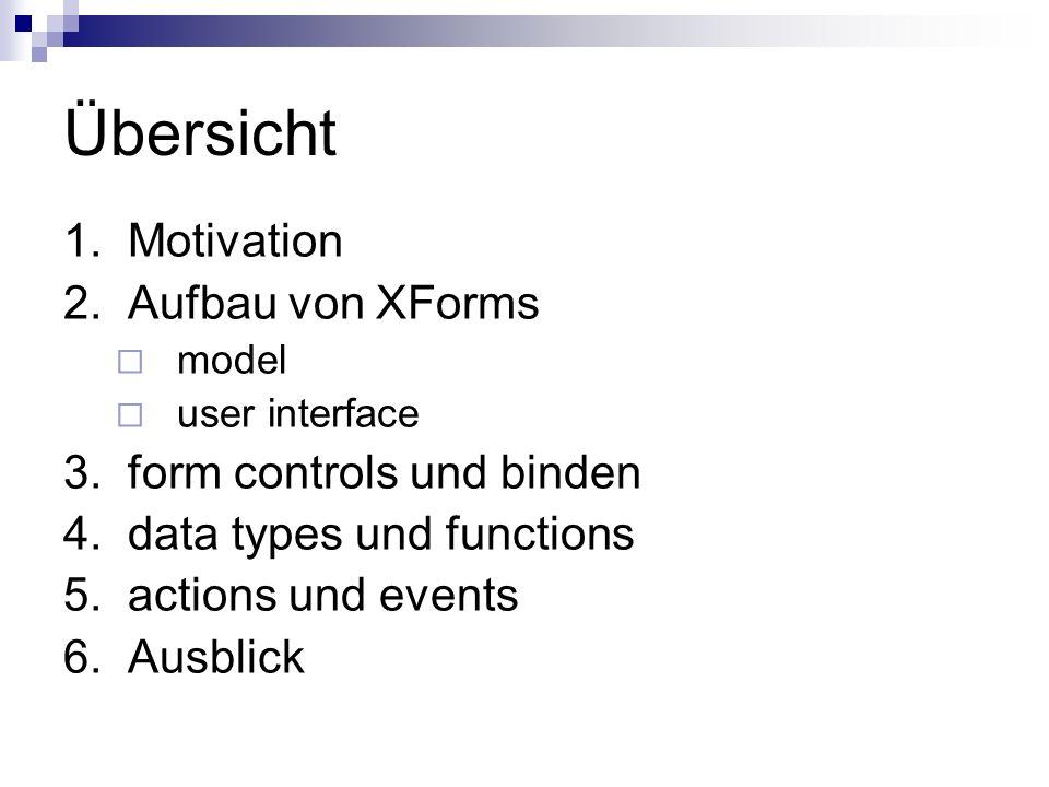 Übersicht 1. Motivation 2. Aufbau von XForms model user interface 3. form controls und binden 4. data types und functions 5. actions und events 6. Aus