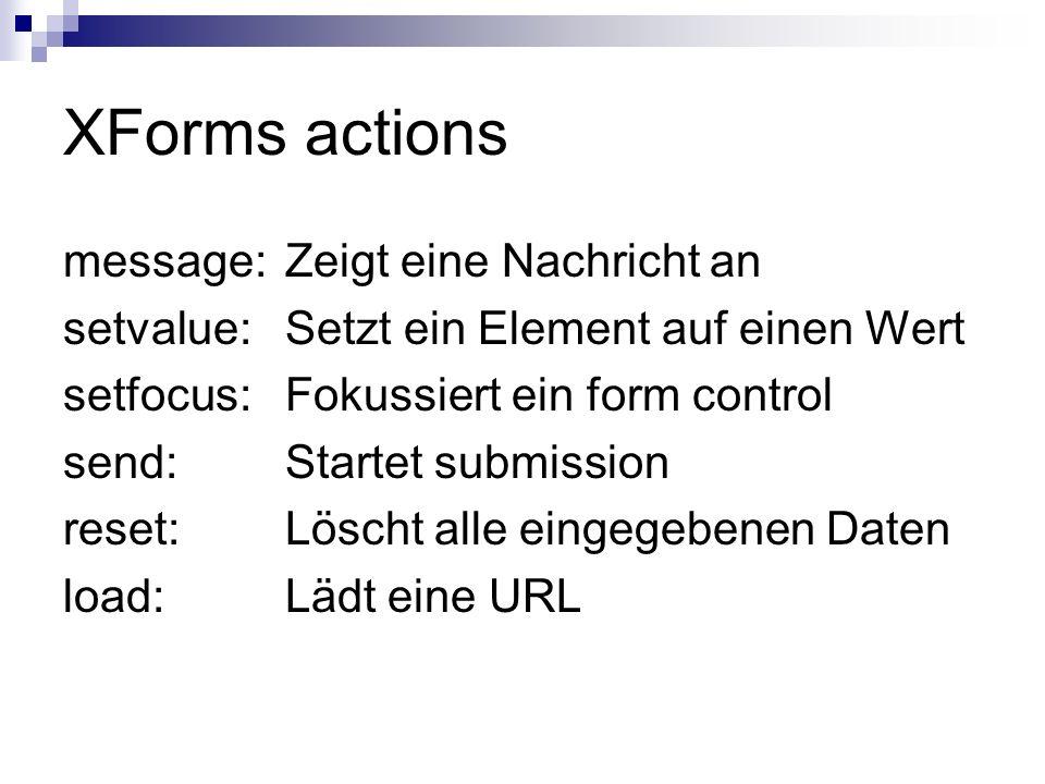 XForms actions message: Zeigt eine Nachricht an setvalue: Setzt ein Element auf einen Wert setfocus: Fokussiert ein form control send: Startet submiss