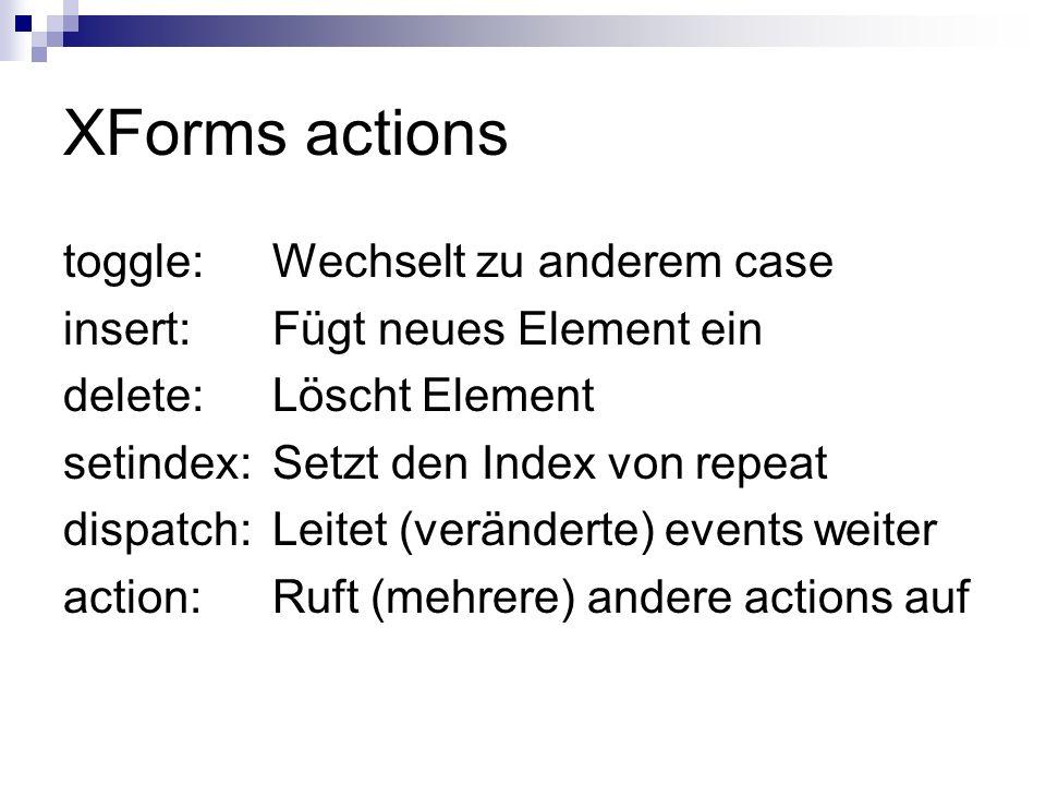 XForms actions toggle:Wechselt zu anderem case insert:Fügt neues Element ein delete:Löscht Element setindex:Setzt den Index von repeat dispatch: Leite