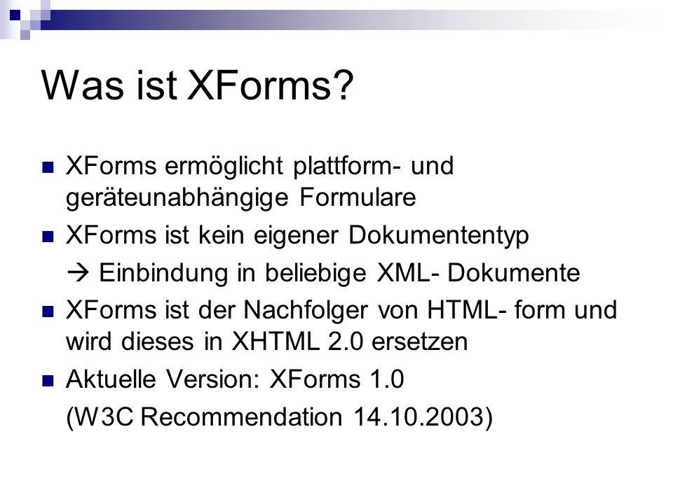 Vorteile von XForms Trennung der Darstellung von Daten und Logik Daten werden in XML gesammelt und als XML- Dokument gesendet Unterstützt Berechnungen und Validierung man braucht weniger/keine Scripte weniger Arbeit für Server