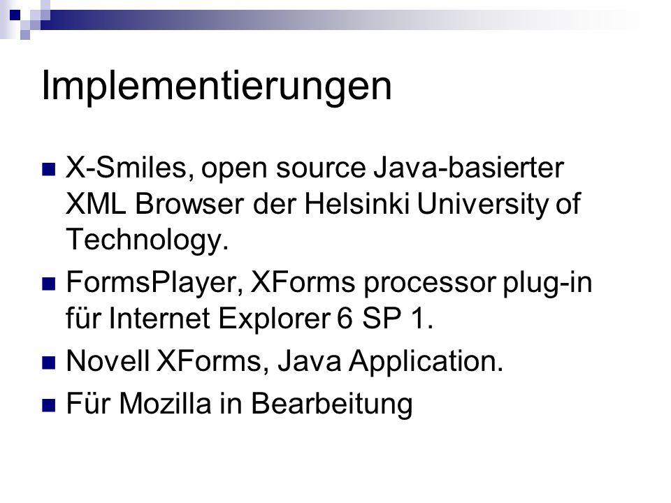 Implementierungen X-Smiles, open source Java-basierter XML Browser der Helsinki University of Technology. FormsPlayer, XForms processor plug-in für In