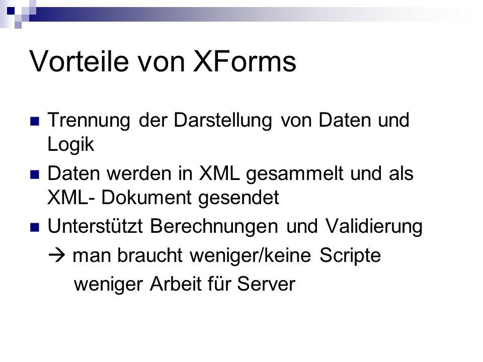 Vorteile von XForms Trennung der Darstellung von Daten und Logik Daten werden in XML gesammelt und als XML- Dokument gesendet Unterstützt Berechnungen