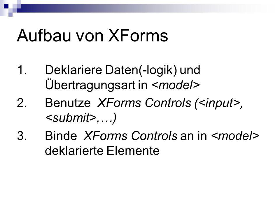 Aufbau von XForms 1. Deklariere Daten(-logik) und Übertragungsart in 2. Benutze XForms Controls (,,…) 3.Binde XForms Controls an in deklarierte Elemen