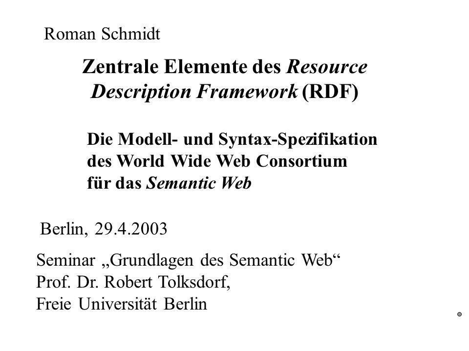 Zentrale Elemente des Resource Description Framework (RDF) Die Modell- und Syntax-Spezifikation des World Wide Web Consortium für das Semantic Web Seminar Grundlagen des Semantic Web Prof.