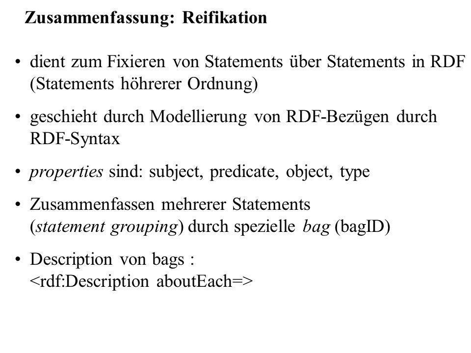 Zusammenfassung: Reifikation dient zum Fixieren von Statements über Statements in RDF (Statements höhrerer Ordnung) geschieht durch Modellierung von RDF-Bezügen durch RDF-Syntax properties sind: subject, predicate, object, type Zusammenfassen mehrerer Statements (statement grouping) durch spezielle bag (bagID) Description von bags :
