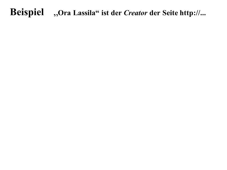 Beispiel <rdf:RDF xmlns:rdf= http://www.w3.org/1999/02/22-rdf-syntax-ns# xmlns:s= http://description.org/schema/ > Ora Lassila http://...html Creator Ora L.