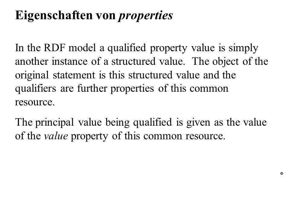 Eigenschaften von properties In the RDF model a qualified property value is simply another instance of a structured value.