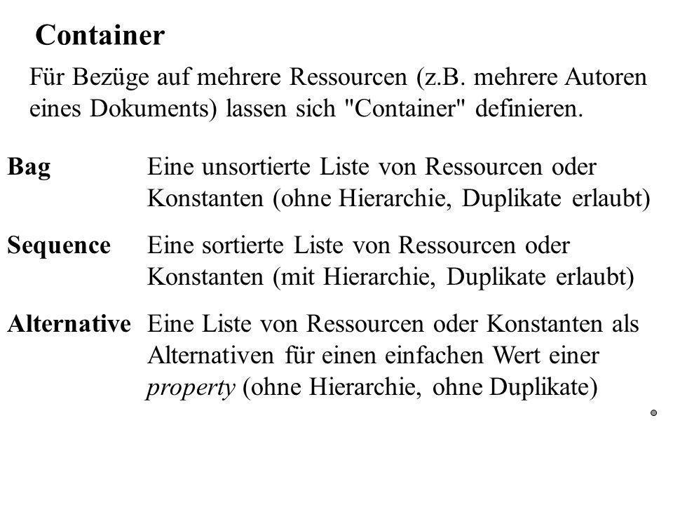 Container Bag Eine unsortierte Liste von Ressourcen oder Konstanten (ohne Hierarchie, Duplikate erlaubt) Sequence Eine sortierte Liste von Ressourcen oder Konstanten (mit Hierarchie, Duplikate erlaubt) AlternativeEine Liste von Ressourcen oder Konstanten als Alternativen für einen einfachen Wert einer property (ohne Hierarchie, ohne Duplikate) Für Bezüge auf mehrere Ressourcen (z.B.