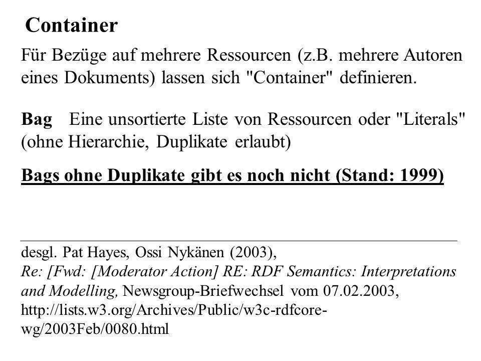 Container Bag Eine unsortierte Liste von Ressourcen oder Literals (ohne Hierarchie, Duplikate erlaubt) Bags ohne Duplikate gibt es noch nicht (Stand: 1999) desgl.