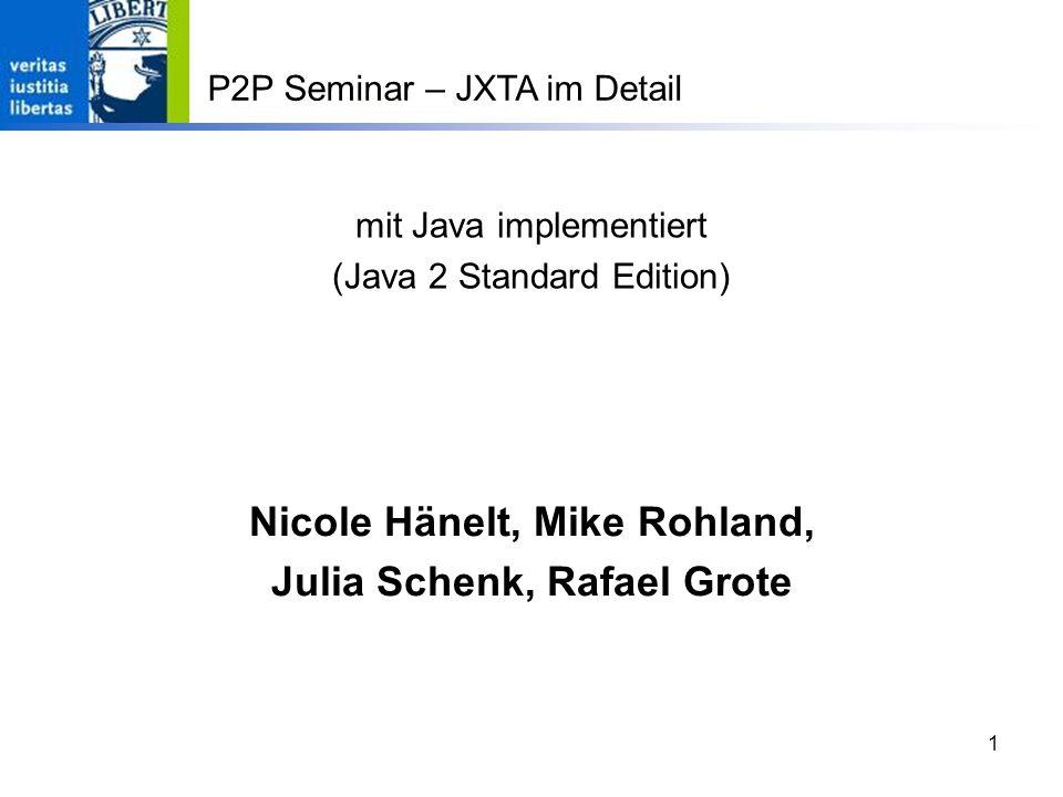 1 mit Java implementiert (Java 2 Standard Edition) Nicole Hänelt, Mike Rohland, Julia Schenk, Rafael Grote P2P Seminar – JXTA im Detail