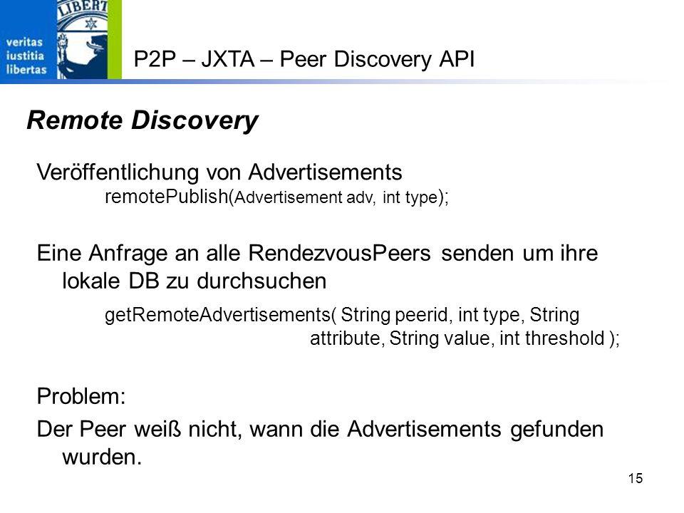 15 Remote Discovery Eine Anfrage an alle RendezvousPeers senden um ihre lokale DB zu durchsuchen getRemoteAdvertisements( String peerid, int type, String attribute, String value, int threshold ); Problem: Der Peer weiß nicht, wann die Advertisements gefunden wurden.