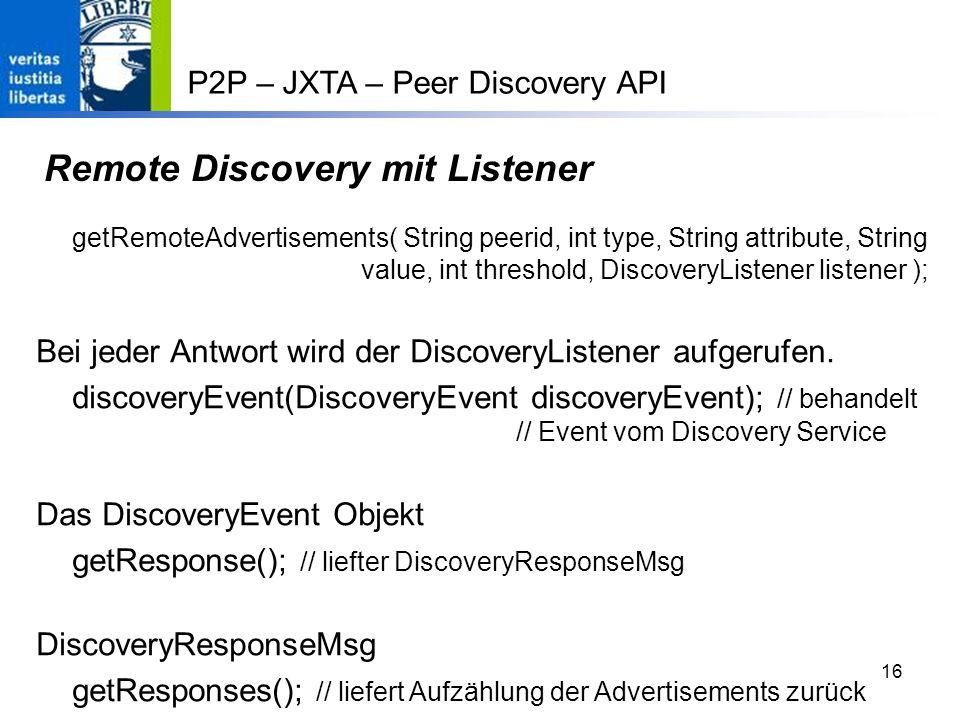 16 Remote Discovery mit Listener getRemoteAdvertisements( String peerid, int type, String attribute, String value, int threshold, DiscoveryListener listener ); Bei jeder Antwort wird der DiscoveryListener aufgerufen.