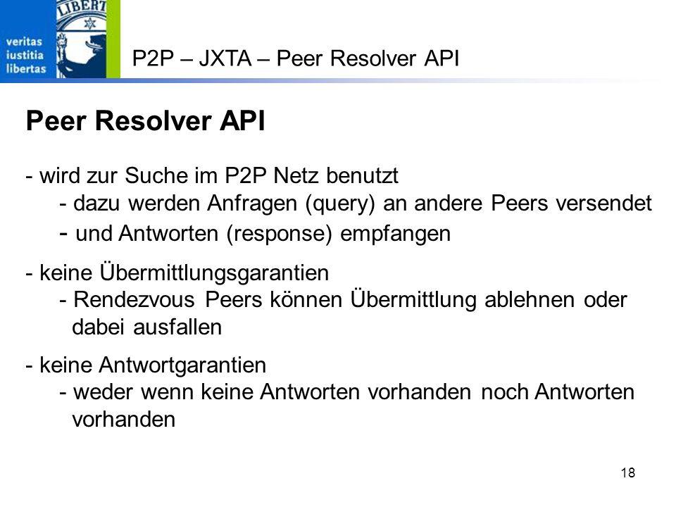 18 P2P – JXTA – Peer Resolver API Peer Resolver API - wird zur Suche im P2P Netz benutzt - dazu werden Anfragen (query) an andere Peers versendet - und Antworten (response) empfangen - keine Übermittlungsgarantien - Rendezvous Peers können Übermittlung ablehnen oder dabei ausfallen - keine Antwortgarantien - weder wenn keine Antworten vorhanden noch Antworten vorhanden