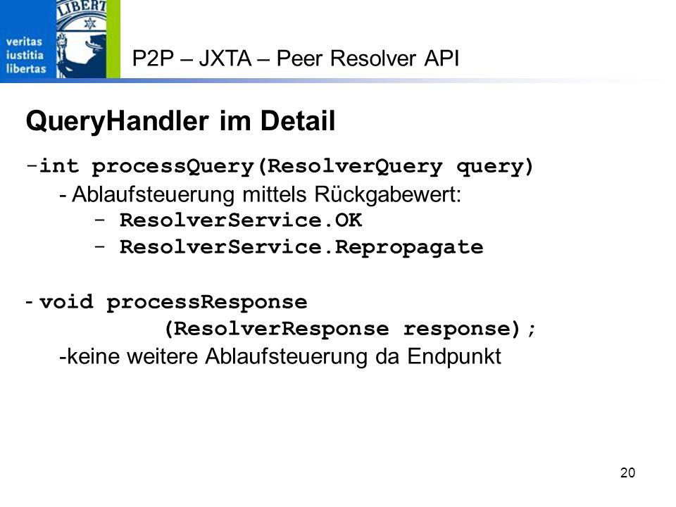 20 P2P – JXTA – Peer Resolver API QueryHandler im Detail -int processQuery(ResolverQuery query) - Ablaufsteuerung mittels Rückgabewert: - ResolverService.OK - ResolverService.Repropagate - void processResponse (ResolverResponse response); -keine weitere Ablaufsteuerung da Endpunkt