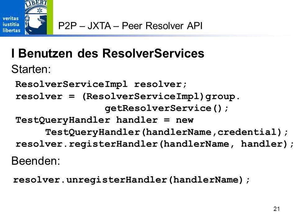 21 P2P – JXTA – Peer Resolver API I Benutzen des ResolverServices ResolverServiceImpl resolver; resolver = (ResolverServiceImpl)group.