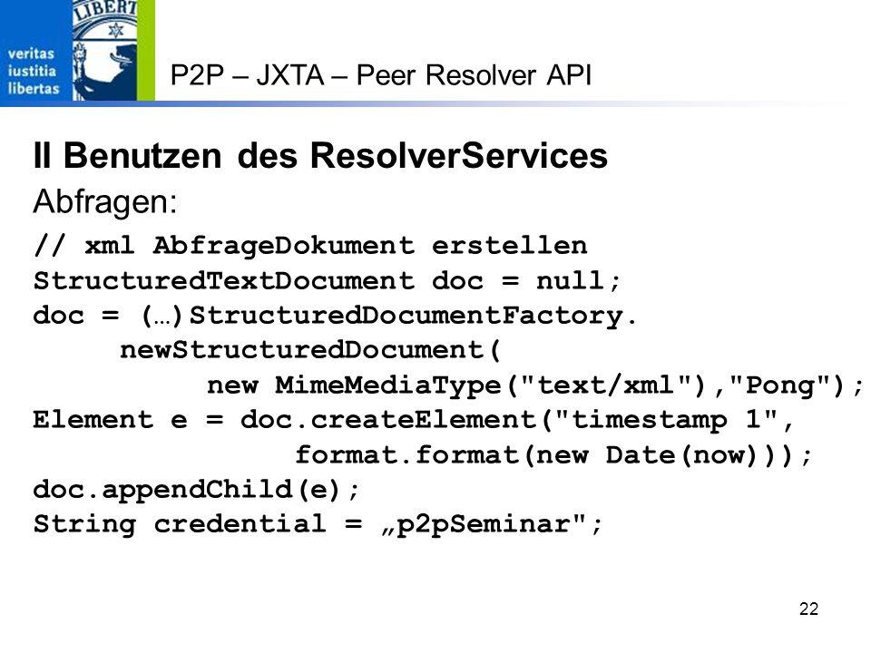 22 P2P – JXTA – Peer Resolver API II Benutzen des ResolverServices // xml AbfrageDokument erstellen StructuredTextDocument doc = null; doc = (…)StructuredDocumentFactory.