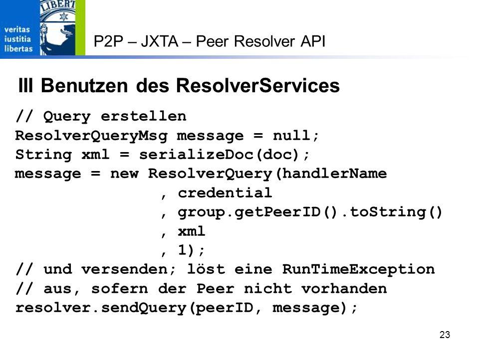 23 P2P – JXTA – Peer Resolver API III Benutzen des ResolverServices // Query erstellen ResolverQueryMsg message = null; String xml = serializeDoc(doc); message = new ResolverQuery(handlerName, credential, group.getPeerID().toString(), xml, 1); // und versenden; löst eine RunTimeException // aus, sofern der Peer nicht vorhanden resolver.sendQuery(peerID, message);