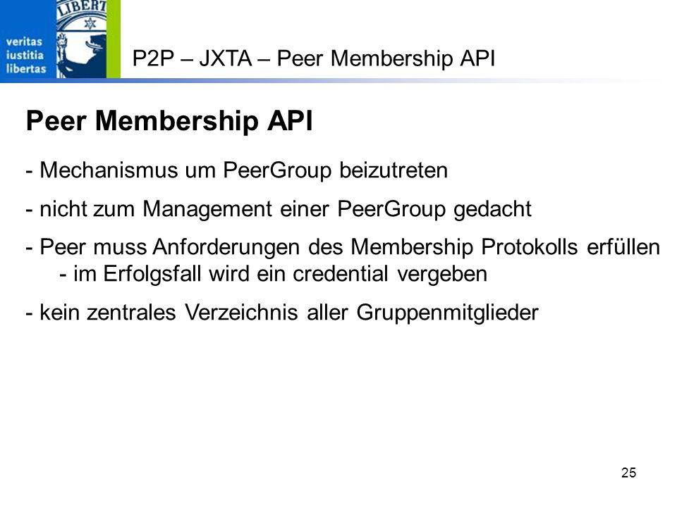25 P2P – JXTA – Peer Membership API Peer Membership API - Mechanismus um PeerGroup beizutreten - nicht zum Management einer PeerGroup gedacht - Peer muss Anforderungen des Membership Protokolls erfüllen - im Erfolgsfall wird ein credential vergeben - kein zentrales Verzeichnis aller Gruppenmitglieder