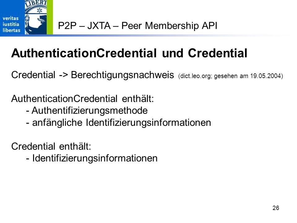 26 P2P – JXTA – Peer Membership API AuthenticationCredential und Credential Credential -> Berechtigungsnachweis (dict.leo.org; gesehen am 19.05.2004) AuthenticationCredential enthält: - Authentifizierungsmethode - anfängliche Identifizierungsinformationen Credential enthält: - Identifizierungsinformationen