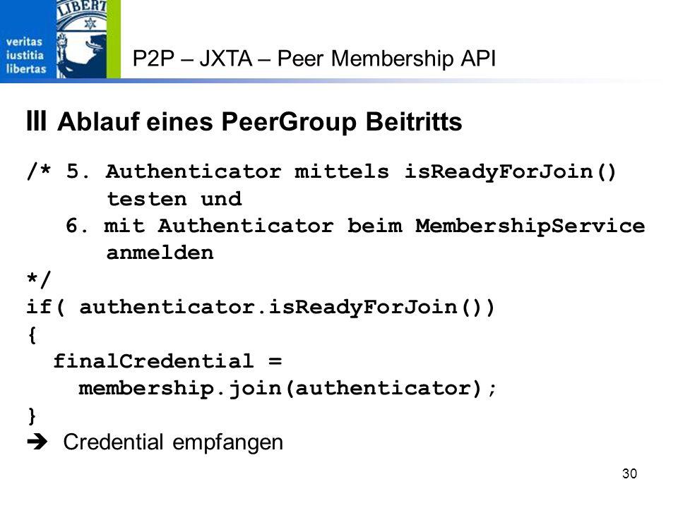 30 P2P – JXTA – Peer Membership API III Ablauf eines PeerGroup Beitritts /* 5.