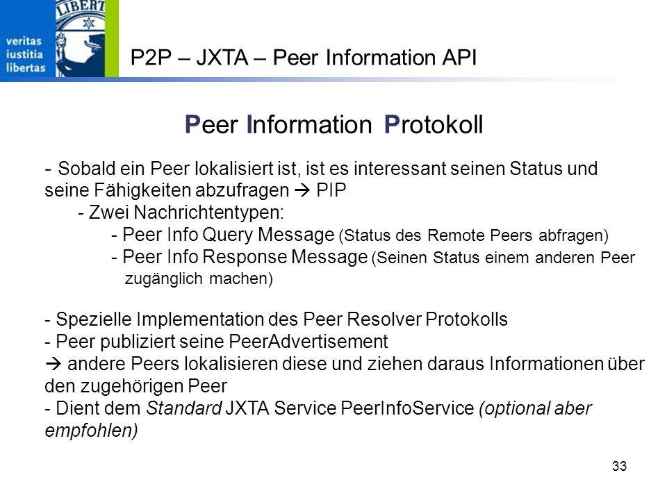 33 Peer Information Protokoll - Sobald ein Peer lokalisiert ist, ist es interessant seinen Status und seine Fähigkeiten abzufragen PIP - Zwei Nachrichtentypen: - Peer Info Query Message (Status des Remote Peers abfragen) - Peer Info Response Message (Seinen Status einem anderen Peer zugänglich machen) - Spezielle Implementation des Peer Resolver Protokolls - Peer publiziert seine PeerAdvertisement andere Peers lokalisieren diese und ziehen daraus Informationen über den zugehörigen Peer - Dient dem Standard JXTA Service PeerInfoService (optional aber empfohlen) P2P – JXTA – Peer Information API