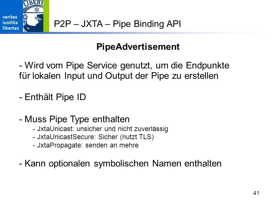 41 PipeAdvertisement - Wird vom Pipe Service genutzt, um die Endpunkte für lokalen Input und Output der Pipe zu erstellen - Enthält Pipe ID - Muss Pipe Type enthalten - JxtaUnicast: unsicher und nicht zuverlässig - JxtaUnicastSecure: Sicher (nutzt TLS) - JxtaPropagate: senden an mehre - Kann optionalen symbolischen Namen enthalten P2P – JXTA – Pipe Binding API