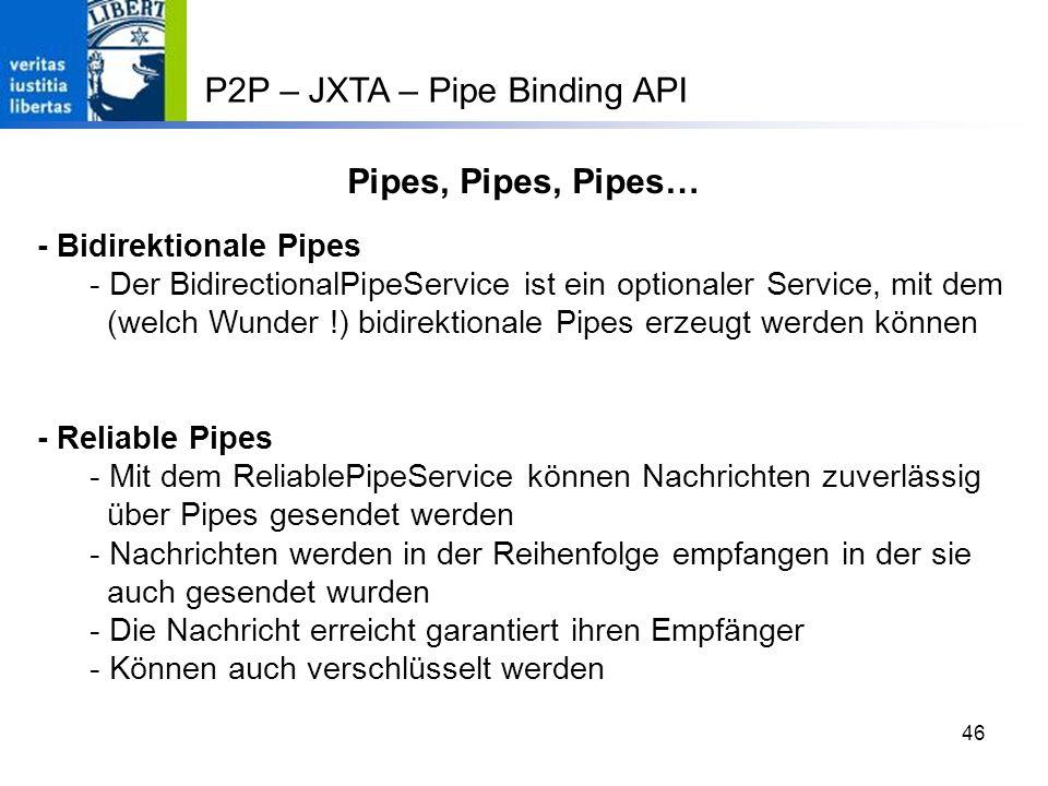 46 - Bidirektionale Pipes - Der BidirectionalPipeService ist ein optionaler Service, mit dem (welch Wunder !) bidirektionale Pipes erzeugt werden können - Reliable Pipes - Mit dem ReliablePipeService können Nachrichten zuverlässig über Pipes gesendet werden - Nachrichten werden in der Reihenfolge empfangen in der sie auch gesendet wurden - Die Nachricht erreicht garantiert ihren Empfänger - Können auch verschlüsselt werden Pipes, Pipes, Pipes… P2P – JXTA – Pipe Binding API